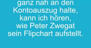 Wenn ich mein Ohr ganz nah an den Kontoauszug halte, kann ich hören, wie Peter Zwegat sein Flipchart aufstellt