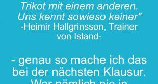 Wenn bei uns ein Spieler eine gelbe Karte bekommt, tauscht er einfach das Trikot mit einem anderen. Uns kennt sowieso keiner - Heimir Hallgrinsson, Trainer von Island - genauso mache ich das bei der nächsten Klausur, war nämlich nie in der Vorlesung.