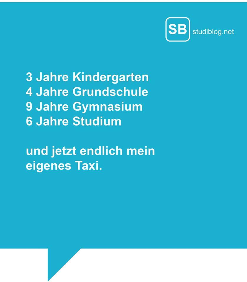 3 Jahre Kindergarten, 4 Jahre Grundschule, 9 Jahre Gymnasium, 6 Jahre Studium und jetzt endlich mein eigenes Taxi!