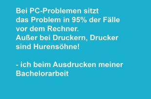 Bei PC Problemen sitzt das Problem zu 98% der Fälle vor dem Bildschirm. Außer bei Druckern, Drucker sind Hurensöhne! - Ich beim Ausdrucken meiner Bachelorarbeit