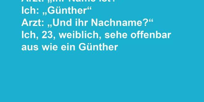 """Art: """"Ihr Name ist?"""" Ich: """"Günther"""" - Arzt: """"Und ihr Nachname?"""" Ich, 23, weiblich, sehe offenbar aus wie ein Günther!"""""""