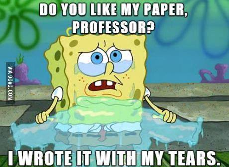 Do you like my paper professor? I wrote it with my tears.