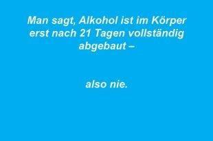 Man sagt, Alkohol ist im Körper erst nach 21 Tagen abgebaut - also nie.