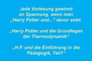 """Jede Vorlesung gewinnt an Spannung, wenn man """"Harry Potter und..."""" davor setzt. """"Harry Potter und die Grundlagen der Thermodynamik"""" """"Harry Potter und die Einführung in die Pädagogik, Teil 1"""""""