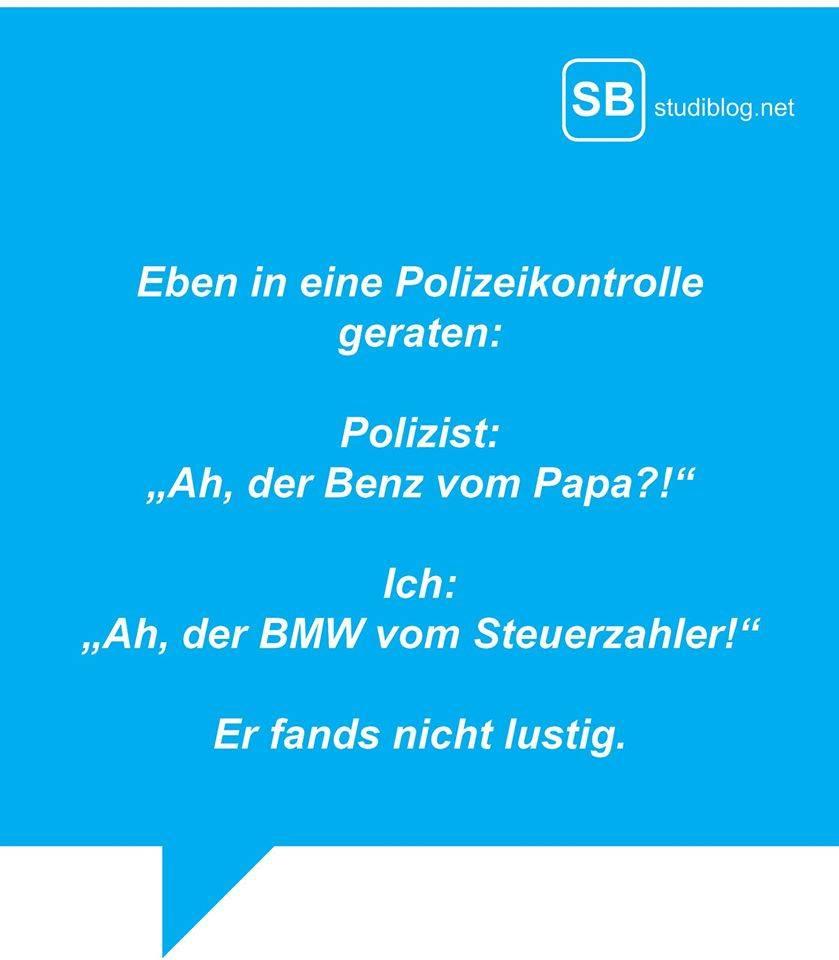 """Eben in eine Polizeikontrolle geraten. Polizist: """"Ah, der Benz vom Papa?!"""" Ich: """"Ah, der BMW vom Steuerzahler!"""" Er fands nicht lustig."""