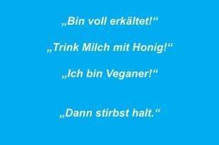 """""""Bin voll erkältet!"""" """"Trink Milch mit Honig!"""" """"Ich bin Veganer!"""" """"Dann stirbst halt."""""""